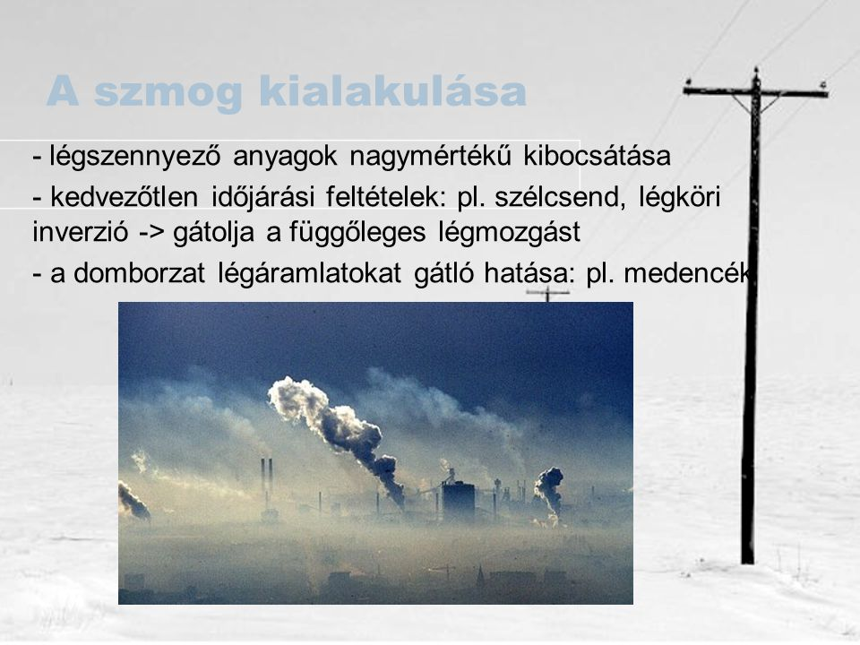 A szmog kialakulása - légszennyező anyagok nagymértékű kibocsátása - kedvezőtlen időjárási feltételek: pl. szélcsend, légköri inverzió -> gátolja a fü