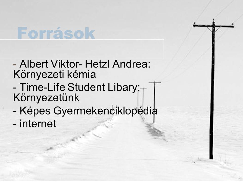 Források - Albert Viktor- Hetzl Andrea: Környezeti kémia - Time-Life Student Libary: Környezetünk - Képes Gyermekenciklopédia - internet