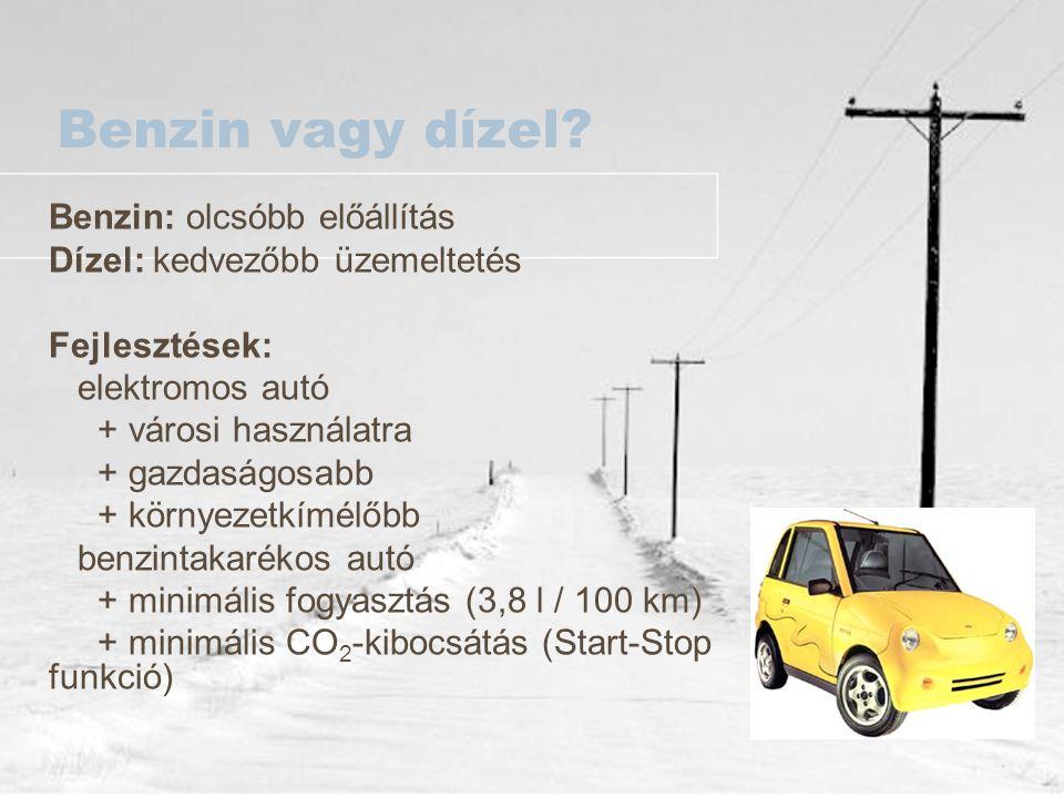 Benzin vagy dízel? Benzin: olcsóbb előállítás Dízel: kedvezőbb üzemeltetés Fejlesztések: elektromos autó + városi használatra + gazdaságosabb + környe