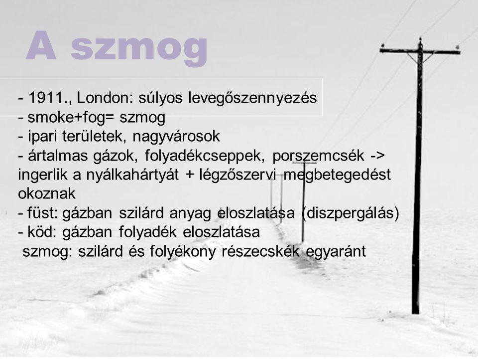 A szmog - 1911., London: súlyos levegőszennyezés - smoke+fog= szmog - ipari területek, nagyvárosok - ártalmas gázok, folyadékcseppek, porszemcsék -> i