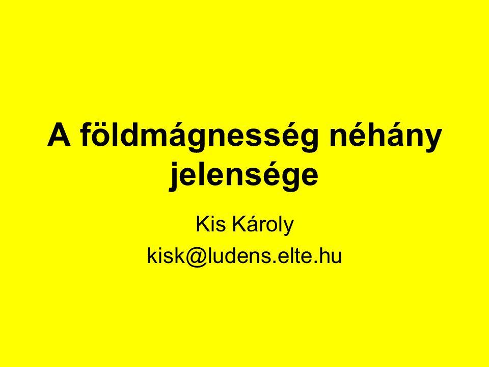 A földmágnesség néhány jelensége Kis Károly kisk@ludens.elte.hu