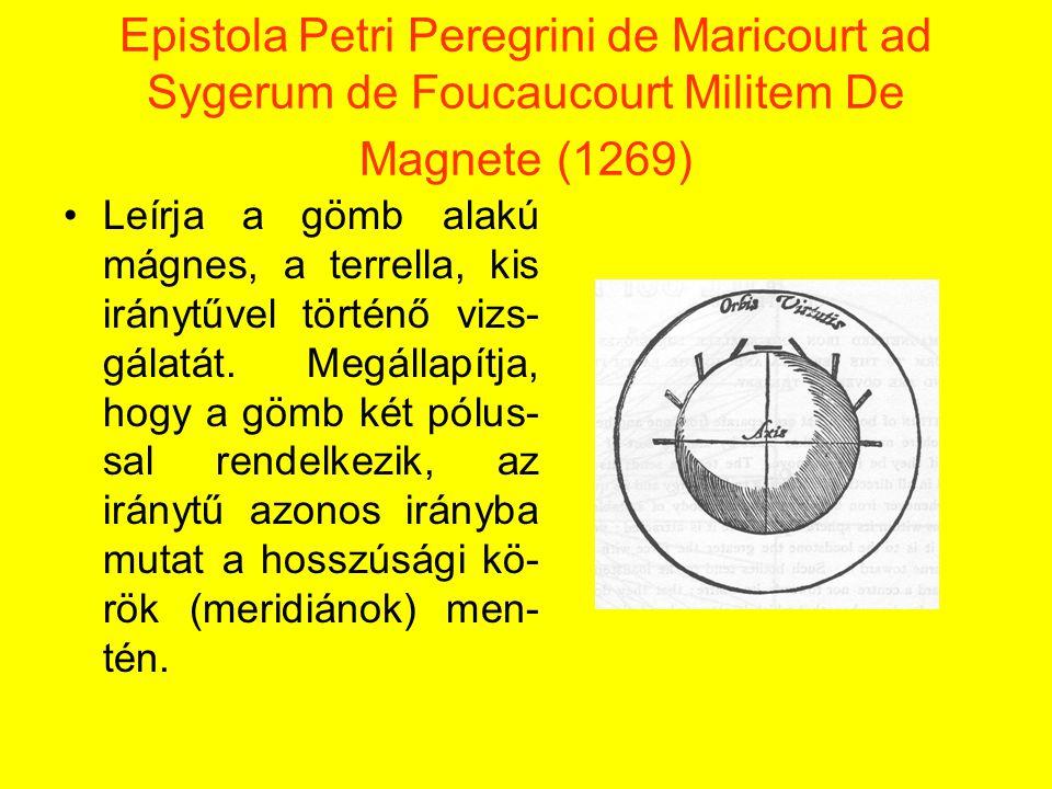 Epistola Petri Peregrini de Maricourt ad Sygerum de Foucaucourt Militem De Magnete (1269) Leírja a gömb alakú mágnes, a terrella, kis iránytűvel történő vizs- gálatát.