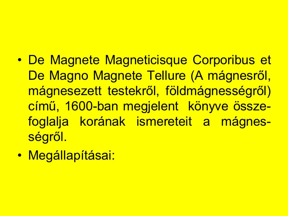 De Magnete Magneticisque Corporibus et De Magno Magnete Tellure (A mágnesről, mágnesezett testekről, földmágnességről) című, 1600-ban megjelent könyve össze- foglalja korának ismereteit a mágnes- ségről.