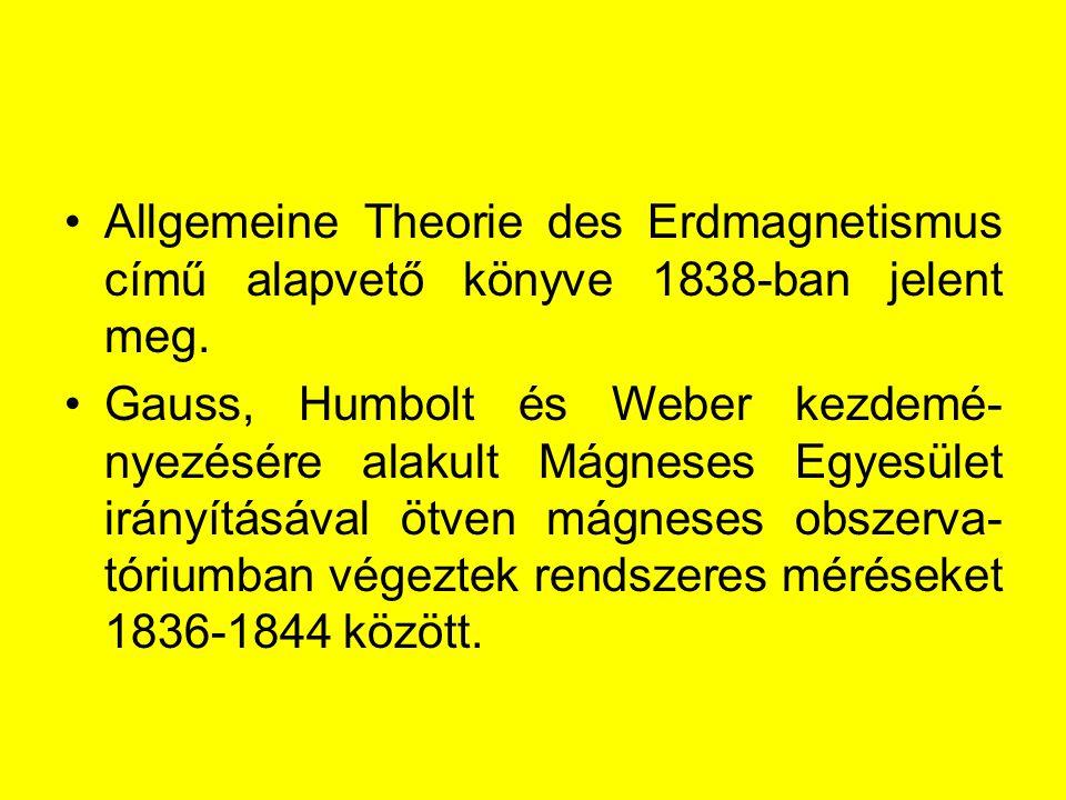 Allgemeine Theorie des Erdmagnetismus című alapvető könyve 1838-ban jelent meg. Gauss, Humbolt és Weber kezdemé- nyezésére alakult Mágneses Egyesület