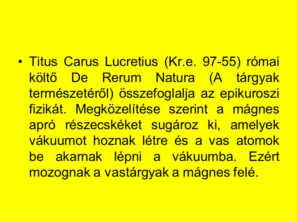 Titus Carus Lucretius (Kr.e. 97-55) római költő De Rerum Natura (A tárgyak természetéről) összefoglalja az epikuroszi fizikát. Megközelítése szerint a