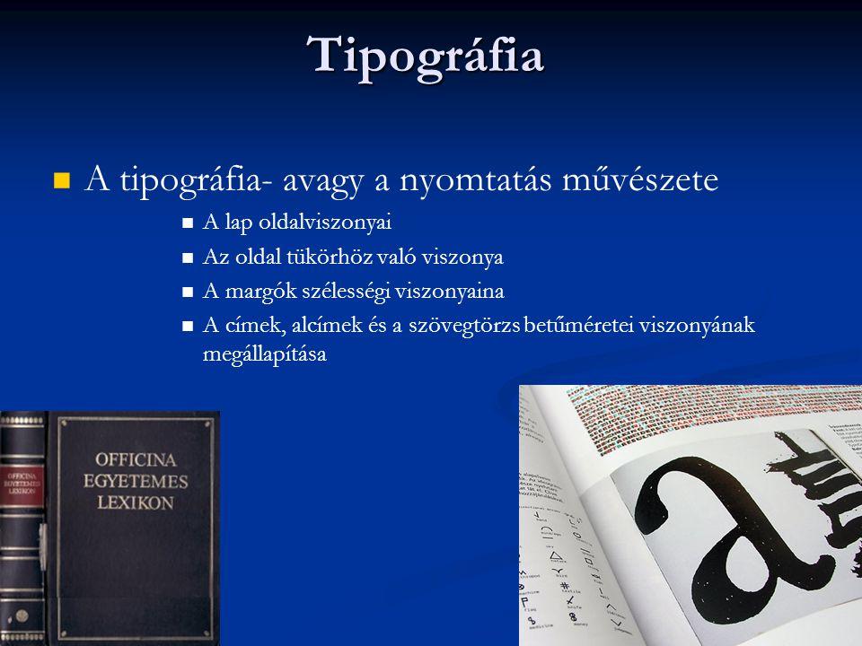 Tipográfia A tipográfia- avagy a nyomtatás művészete A lap oldalviszonyai Az oldal tükörhöz való viszonya A margók szélességi viszonyaina A címek, alcímek és a szövegtörzs betűméretei viszonyának megállapítása