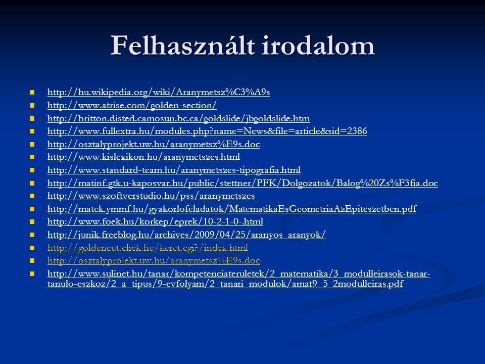 Felhasznált irodalom http://hu.wikipedia.org/wiki/Aranymetsz%C3%A9s http://www.atrise.com/golden-section/ http://britton.disted.camosun.bc.ca/goldslide/jbgoldslide.htm http://www.fullextra.hu/modules.php?name=News&file=article&sid=2386 http://osztalyprojekt.uw.hu/aranymetsz%E9s.doc http://www.kislexikon.hu/aranymetszes.html http://www.standard-team.hu/aranymetszes-tipografia.html http://matinf.gtk.u-kaposvar.hu/public/stettner/PFK/Dolgozatok/Balog%20Zs%F3fia.doc http://www.szoftverstudio.hu/pss/aranymetszes http://matek.ymmf.hu/gyakorlofeladatok/MatematikaEsGeometriaAzEpiteszetben.pdf http://www.foek.hu/korkep/eprek/10-2-1-0-.html http://junik.freeblog.hu/archives/2009/04/25/aranyos_aranyok/ http://goldencut.click.hu/keret.cgi?/index.html http://osztalyprojekt.uw.hu/aranymetsz%E9s.doc http://www.sulinet.hu/tanar/kompetenciateruletek/2_matematika/3_modulleirasok-tanar- tanulo-eszkoz/2_a_tipus/9-evfolyam/2_tanari_modulok/amat9_5_2modulleiras.pdf