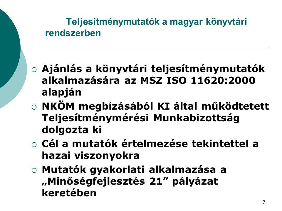 """7 Teljesítménymutatók a magyar könyvtári rendszerben  Ajánlás a könyvtári teljesítménymutatók alkalmazására az MSZ ISO 11620:2000 alapján  NKÖM megbízásából KI által működtetett Teljesítménymérési Munkabizottság dolgozta ki  Cél a mutatók értelmezése tekintettel a hazai viszonyokra  Mutatók gyakorlati alkalmazása a """"Minőségfejlesztés 21 pályázat keretében"""
