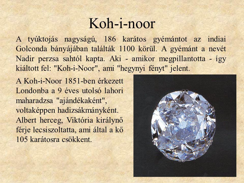 Koh-i-noor A tyúktojás nagyságú, 186 karátos gyémántot az indiai Golconda bányájában találták 1100 körül. A gyémánt a nevét Nadir perzsa sahtól kapta.