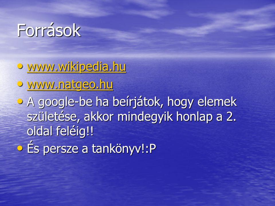 Források www.wikipedia.hu www.wikipedia.hu www.wikipedia.hu www.natgeo.hu www.natgeo.hu www.natgeo.hu A google-be ha beírjátok, hogy elemek születése,