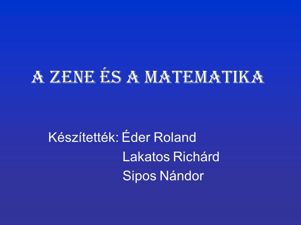 A Zene és a matematika Készítették: Éder Roland Lakatos Richárd Sipos Nándor