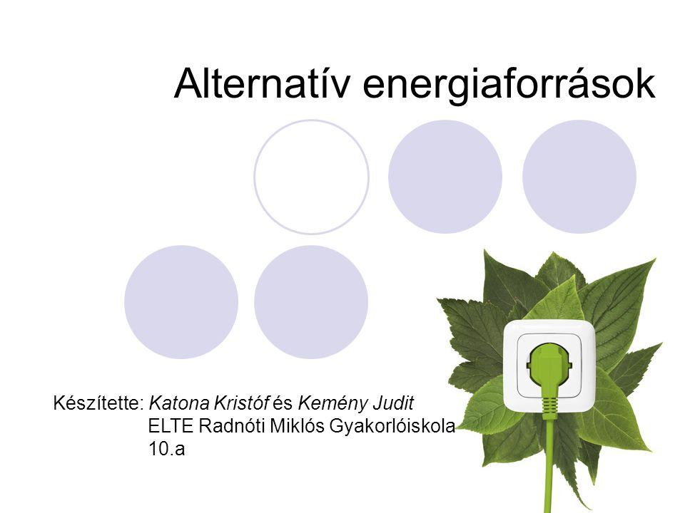 Alternatív energiaforrások Készítette: Katona Kristóf és Kemény Judit ELTE Radnóti Miklós Gyakorlóiskola 10.a