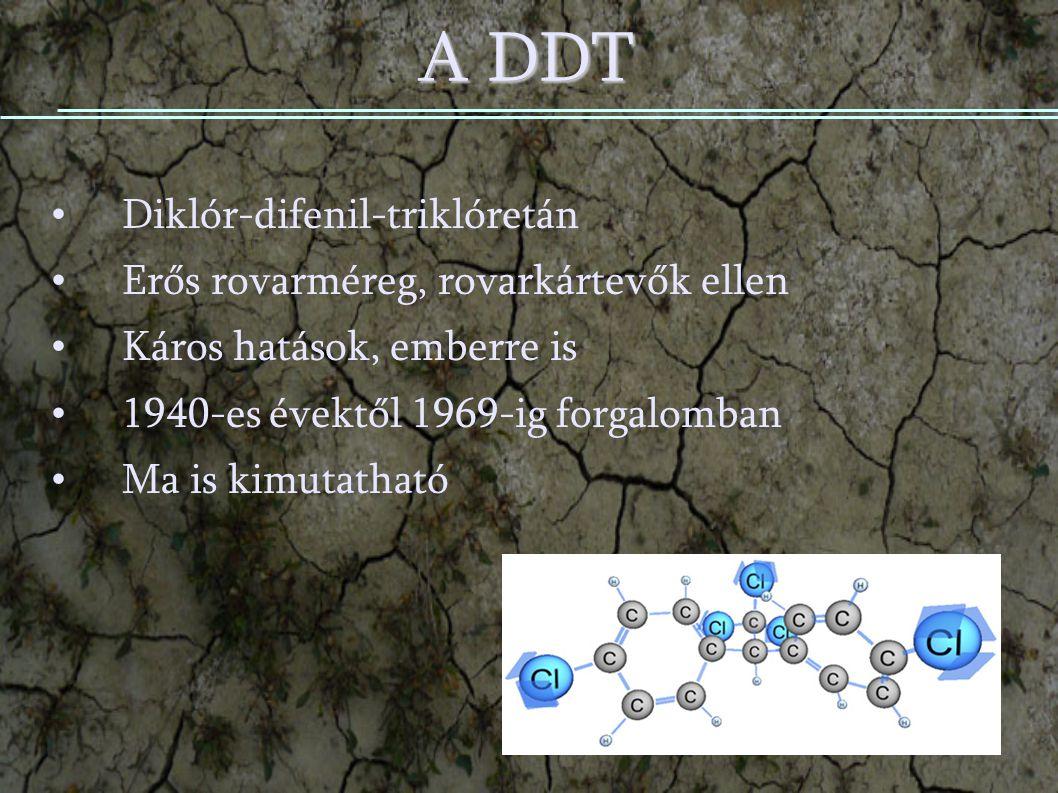 A DDT Diklór-difenil-triklóretán Erős rovarméreg, rovarkártevők ellen Káros hatások, emberre is 1940-es évektől 1969-ig forgalomban Ma is kimutatható