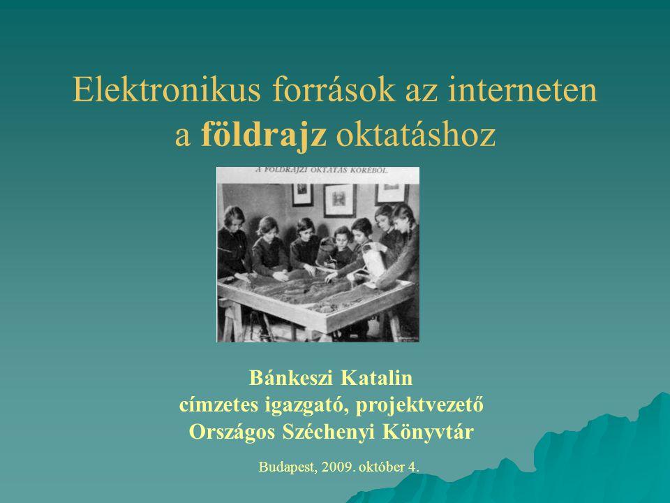 Elektronikus források az interneten a földrajz oktatáshoz Budapest, 2009. október 4. Bánkeszi Katalin címzetes igazgató, projektvezető Országos Széche