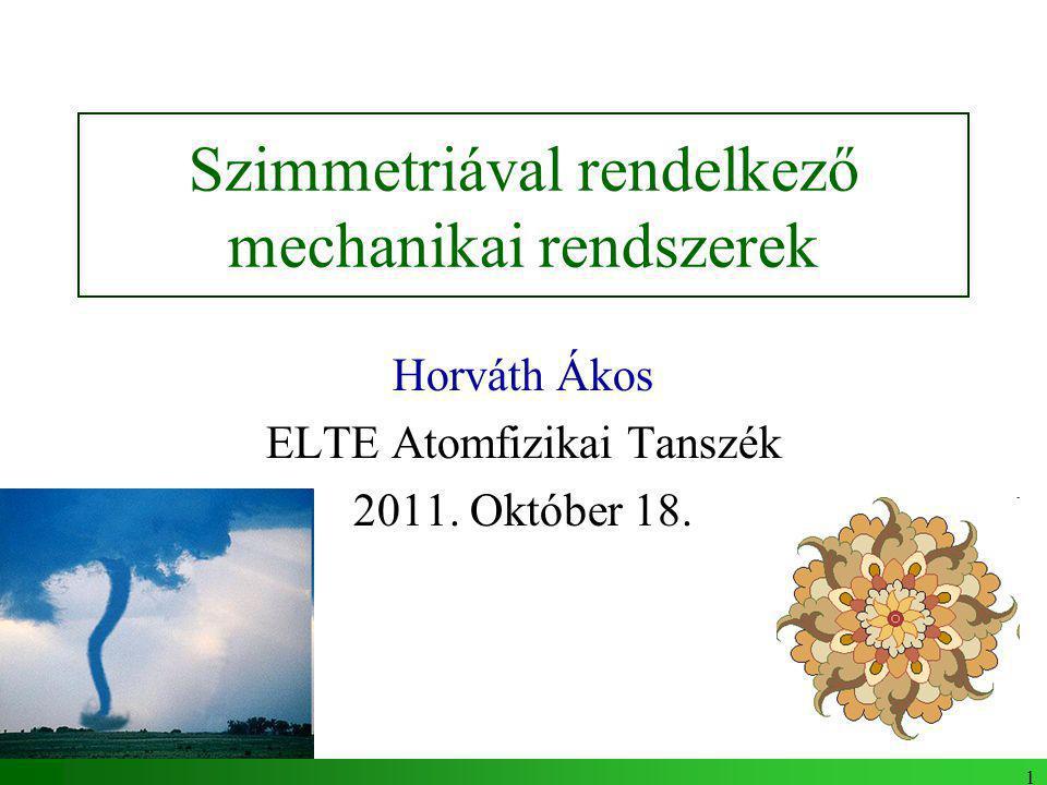 1 Szimmetriával rendelkező mechanikai rendszerek Horváth Ákos ELTE Atomfizikai Tanszék 2011.