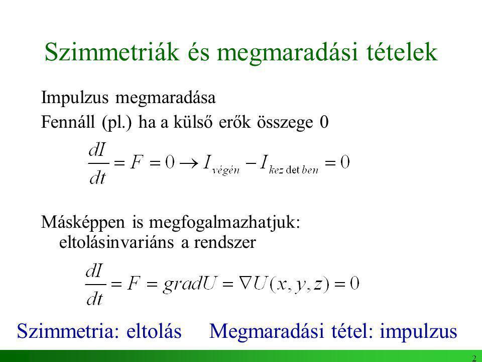 2 Szimmetriák és megmaradási tételek Impulzus megmaradása Fennáll (pl.) ha a külső erők összege 0 Másképpen is megfogalmazhatjuk: eltolásinvariáns a rendszer Szimmetria: eltolás Megmaradási tétel: impulzus