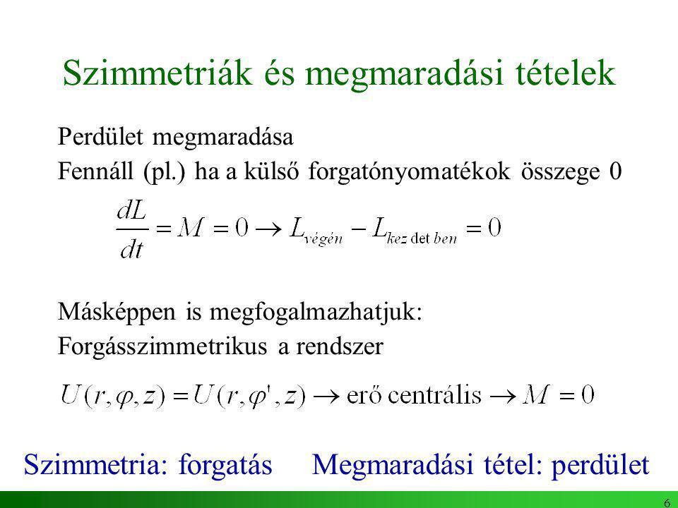 6 Szimmetriák és megmaradási tételek Perdület megmaradása Fennáll (pl.) ha a külső forgatónyomatékok összege 0 Másképpen is megfogalmazhatjuk: Forgásszimmetrikus a rendszer Szimmetria: forgatás Megmaradási tétel: perdület