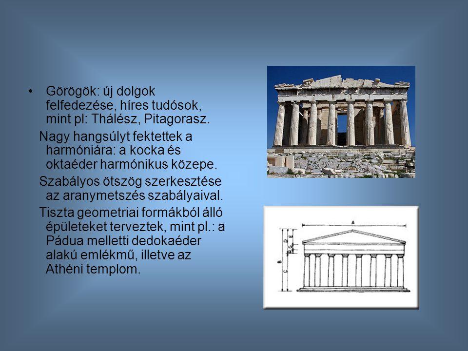 Görögök: új dolgok felfedezése, híres tudósok, mint pl: Thálész, Pitagorasz. Nagy hangsúlyt fektettek a harmóniára: a kocka és oktaéder harmónikus köz