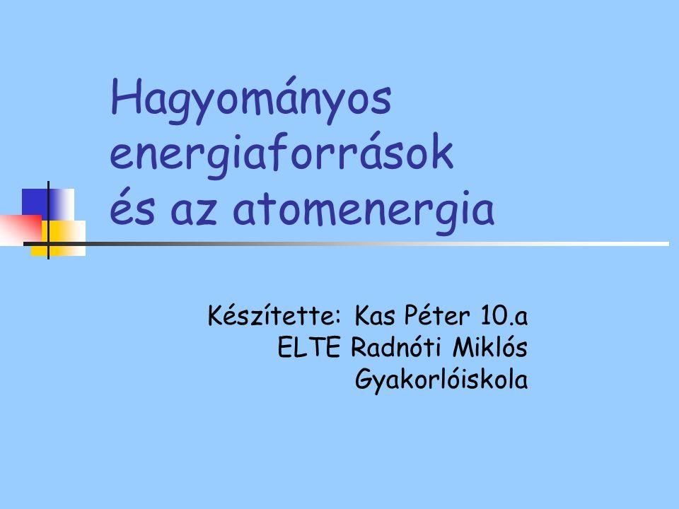 Hagyományos energiaforrások Növekvő energia igény Nem megújuló energiaforrások Kőszén Kőolaj; Földgáz Fő energiaforrás a világon Néhány évtized-évszázadra elegendő készlet