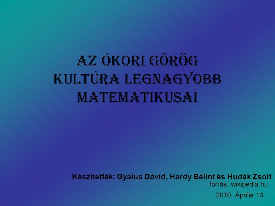 Az ókori görög Kultúra legnagyobb matematikusai Készítették: Gyalus Dávid, Hardy Bálint és Hudák Zsolt forrás: wikipedia.hu 2010. Április 13