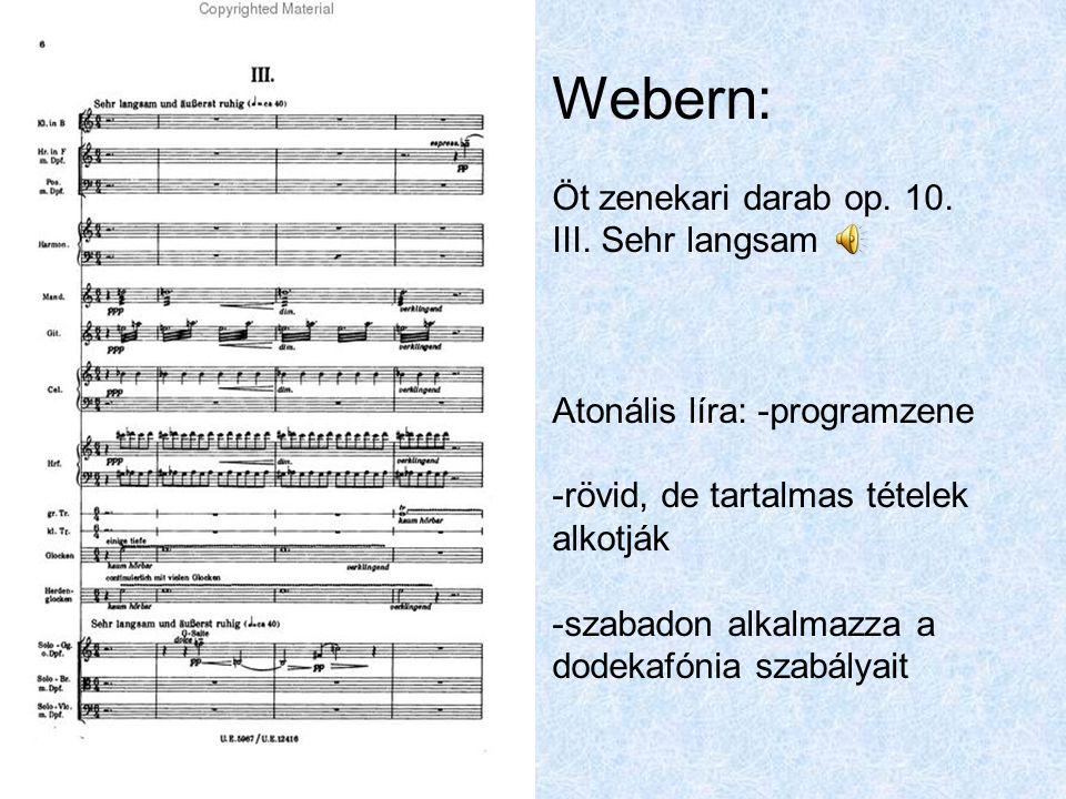 Webern: Öt zenekari darab op. 10. III. Sehr langsam Atonális líra: -programzene -rövid, de tartalmas tételek alkotják -szabadon alkalmazza a dodekafón