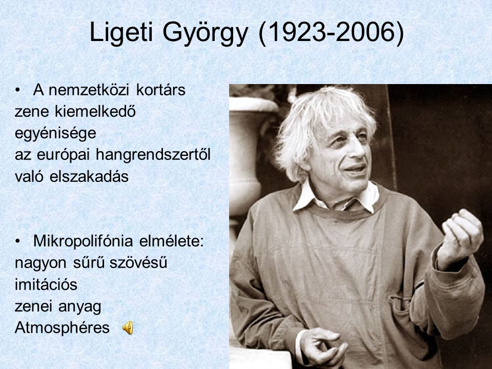 Ligeti György (1923-2006) A nemzetközi kortárs zene kiemelkedő egyénisége az európai hangrendszertől való elszakadás Mikropolifónia elmélete: nagyon s