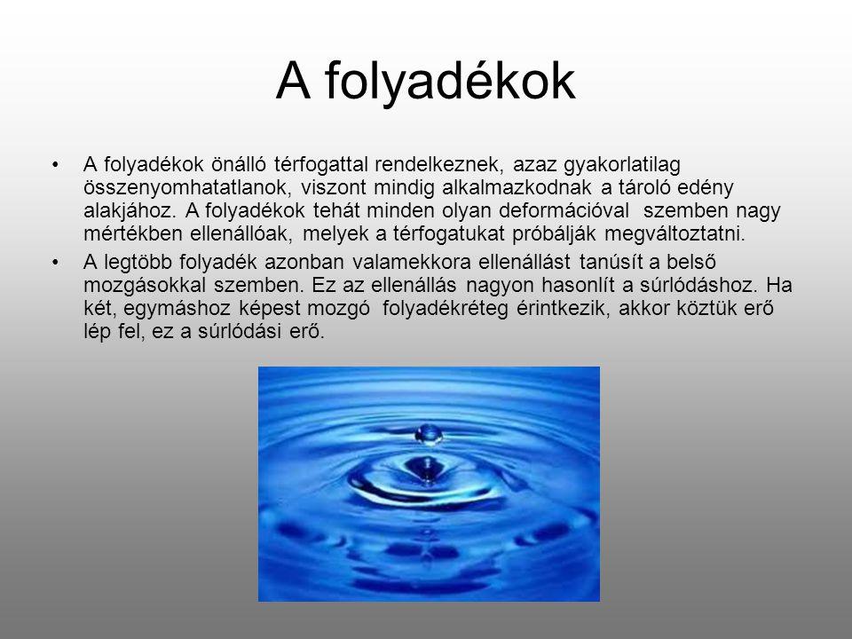 A folyadékok A folyadékok önálló térfogattal rendelkeznek, azaz gyakorlatilag összenyomhatatlanok, viszont mindig alkalmazkodnak a tároló edény alakjá