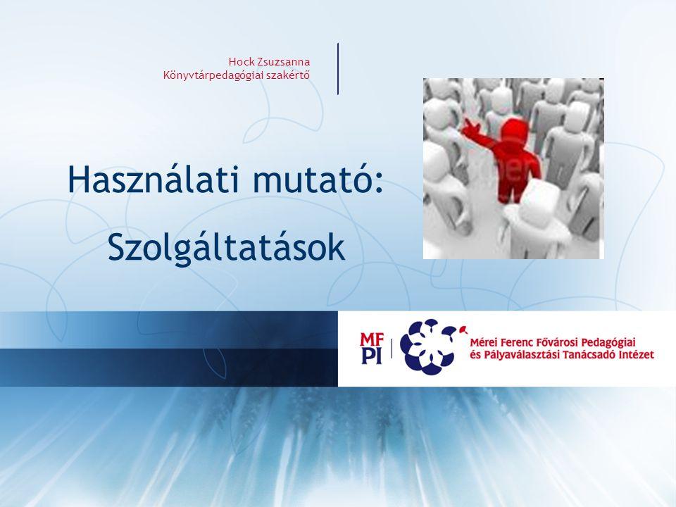Hock Zsuzsanna Könyvtárpedagógiai szakértő Használati mutató: Szolgáltatások