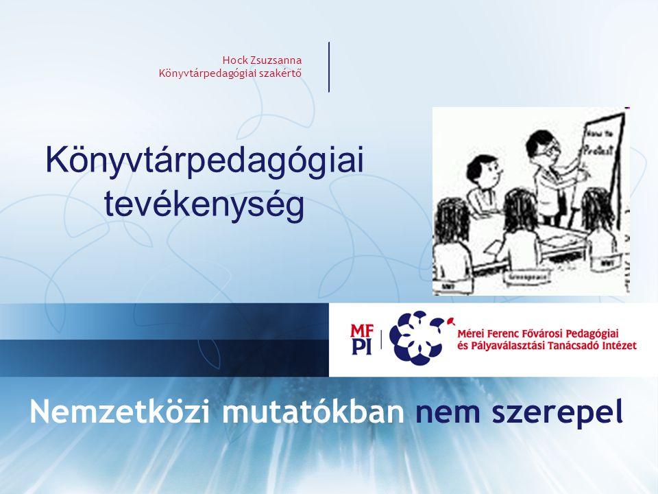 Hock Zsuzsanna Könyvtárpedagógiai szakértő Könyvtárpedagógiai tevékenység Nemzetközi mutatókban nem szerepel