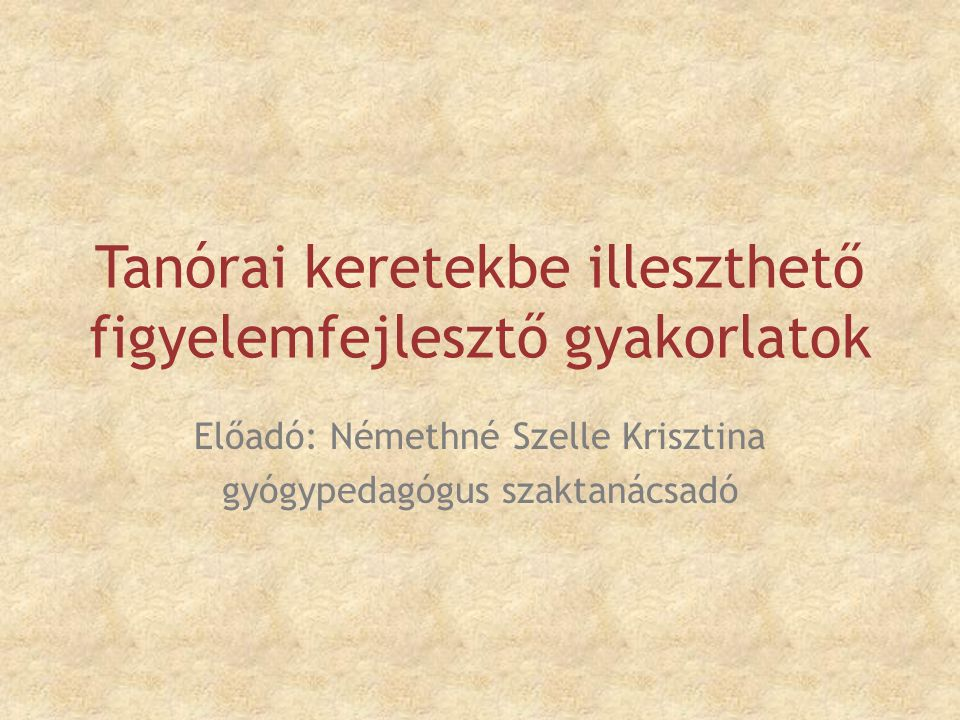 Tanórai keretekbe illeszthető figyelemfejlesztő gyakorlatok Előadó: Némethné Szelle Krisztina gyógypedagógus szaktanácsadó