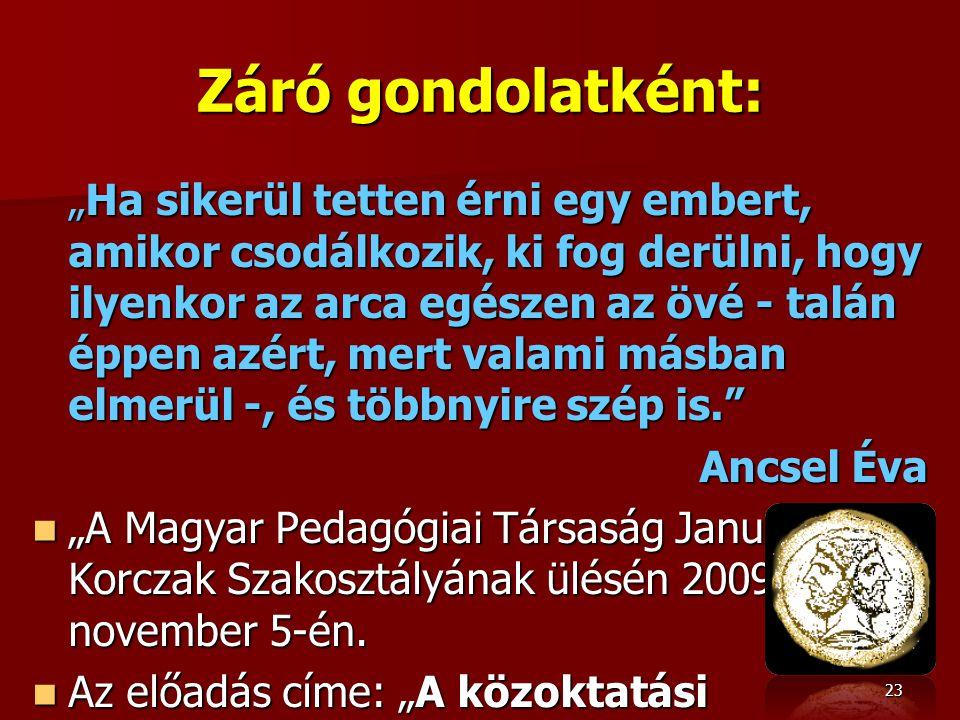 """Záró gondolatként: """"Ha sikerül tetten érni egy embert, amikor csodálkozik, ki fog derülni, hogy ilyenkor az arca egészen az övé - talán éppen azért, mert valami másban elmerül -, és többnyire szép is. Ancsel Éva """"A Magyar Pedagógiai Társaság Janus Korczak Szakosztályának ülésén 2009."""