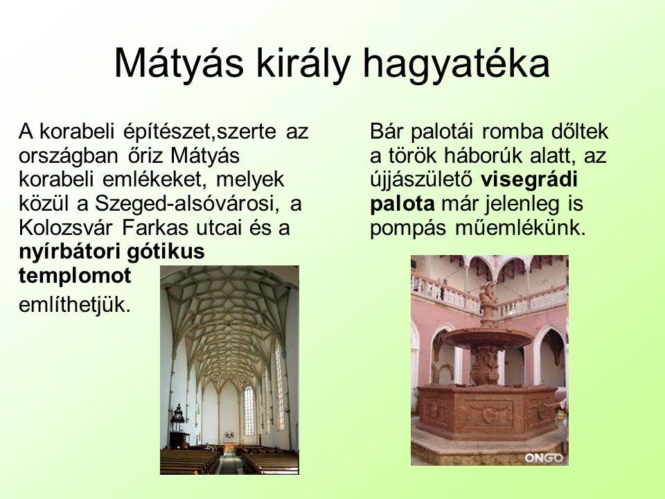 Mátyás király hagyatéka A korabeli építészet,szerte az országban őriz Mátyás korabeli emlékeket, melyek közül a Szeged-alsóvárosi, a Kolozsvár Farkas utcai és a nyírbátori gótikus templomot említhetjük.