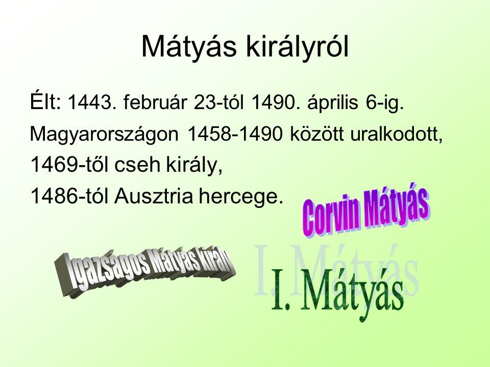 Mátyás királyról Élt: 1443.február 23-tól 1490. április 6-ig.