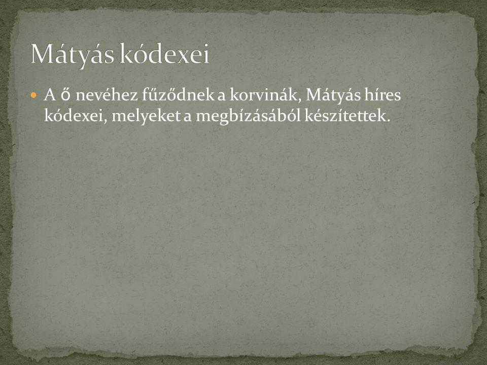 A ő nevéhez fűződnek a korvinák, Mátyás híres kódexei, melyeket a megbízásából készítettek.