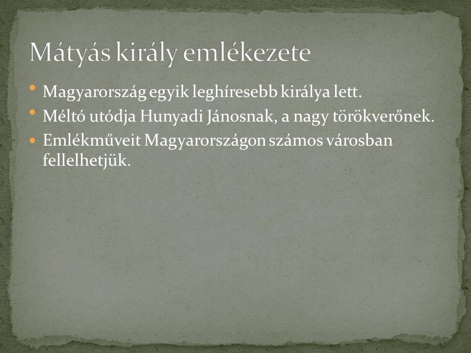 Magyarország egyik leghíresebb királya lett. Méltó utódja Hunyadi Jánosnak, a nagy törökverőnek. Emlékműveit Magyarországon számos városban fellelhetj
