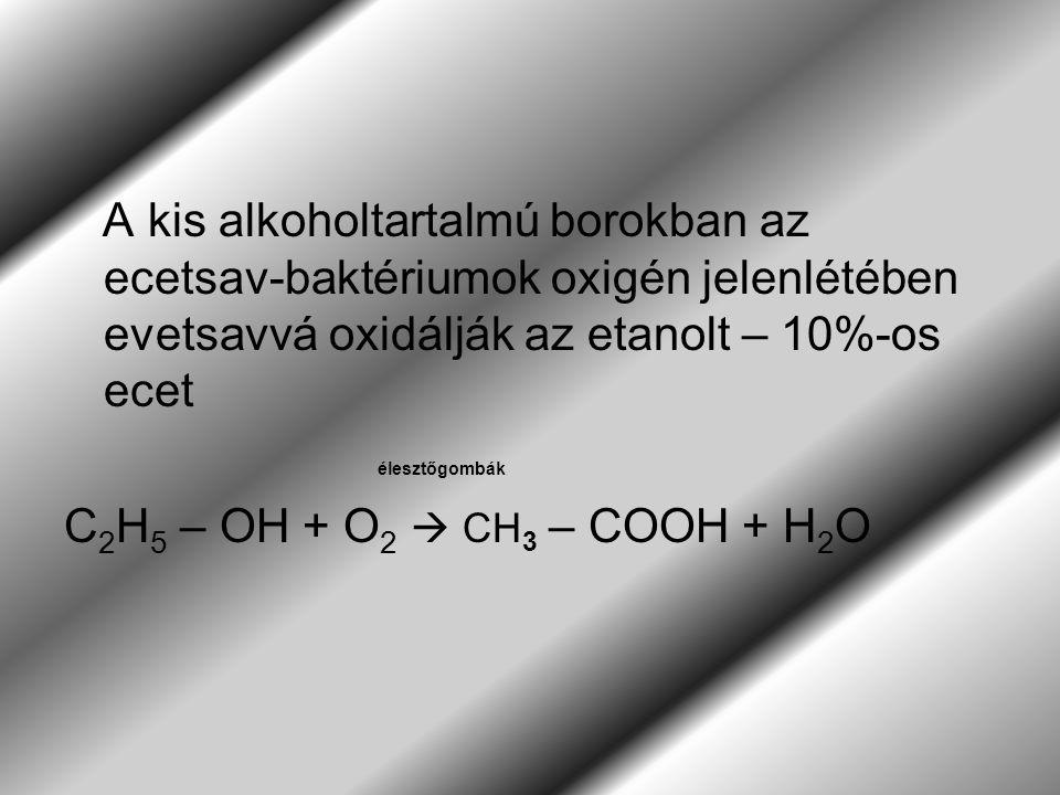 A kis alkoholtartalmú borokban az ecetsav-baktériumok oxigén jelenlétében evetsavvá oxidálják az etanolt – 10%-os ecet élesztőgombák C 2 H 5 – OH + O 2  CH 3 – COOH + H 2 O