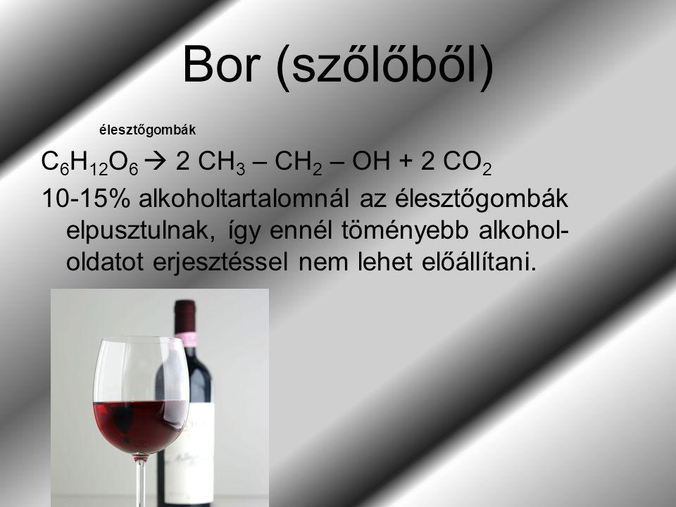 Bor (szőlőből) élesztőgombák C 6 H 12 O 6  2 CH 3 – CH 2 – OH + 2 CO 2 10-15% alkoholtartalomnál az élesztőgombák elpusztulnak, így ennél töményebb alkohol- oldatot erjesztéssel nem lehet előállítani.