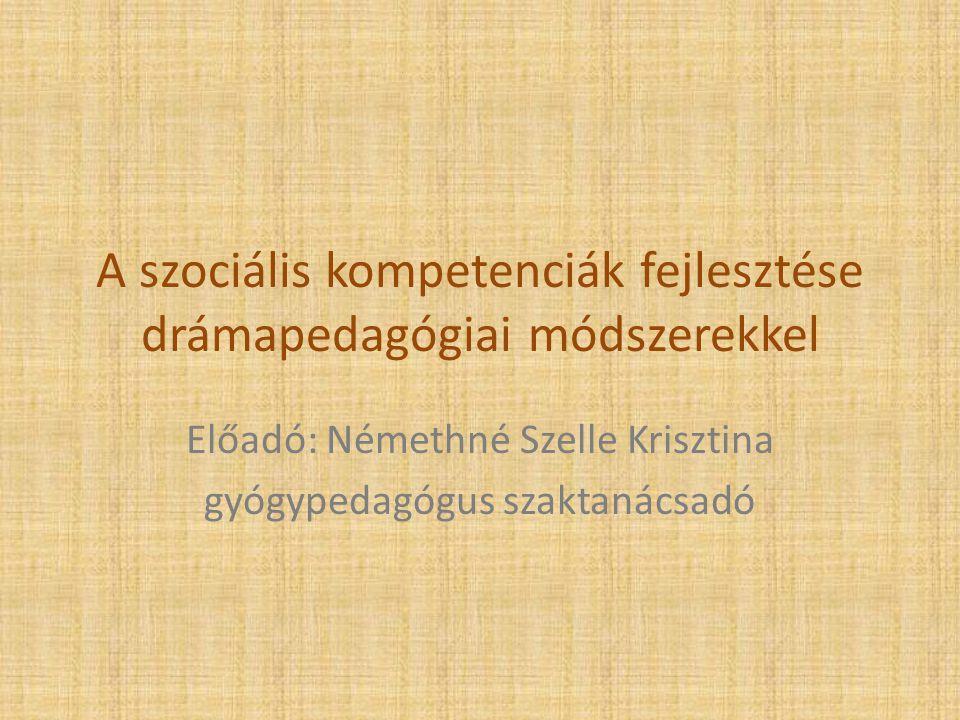 A szociális kompetenciák fejlesztése drámapedagógiai módszerekkel Előadó: Némethné Szelle Krisztina gyógypedagógus szaktanácsadó