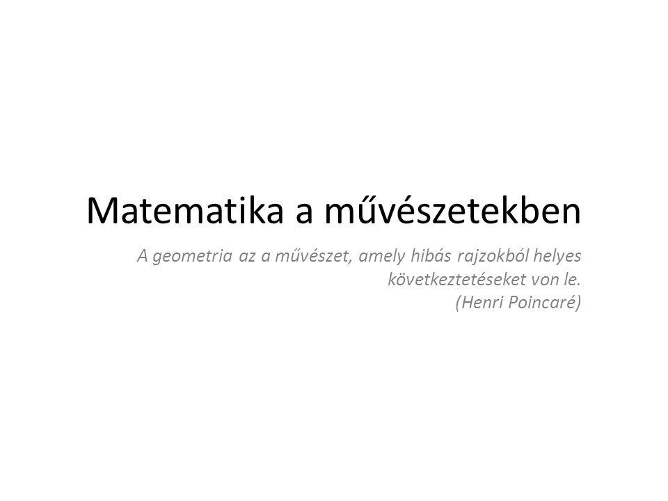 Matematika a művészetekben A geometria az a művészet, amely hibás rajzokból helyes következtetéseket von le. (Henri Poincaré)