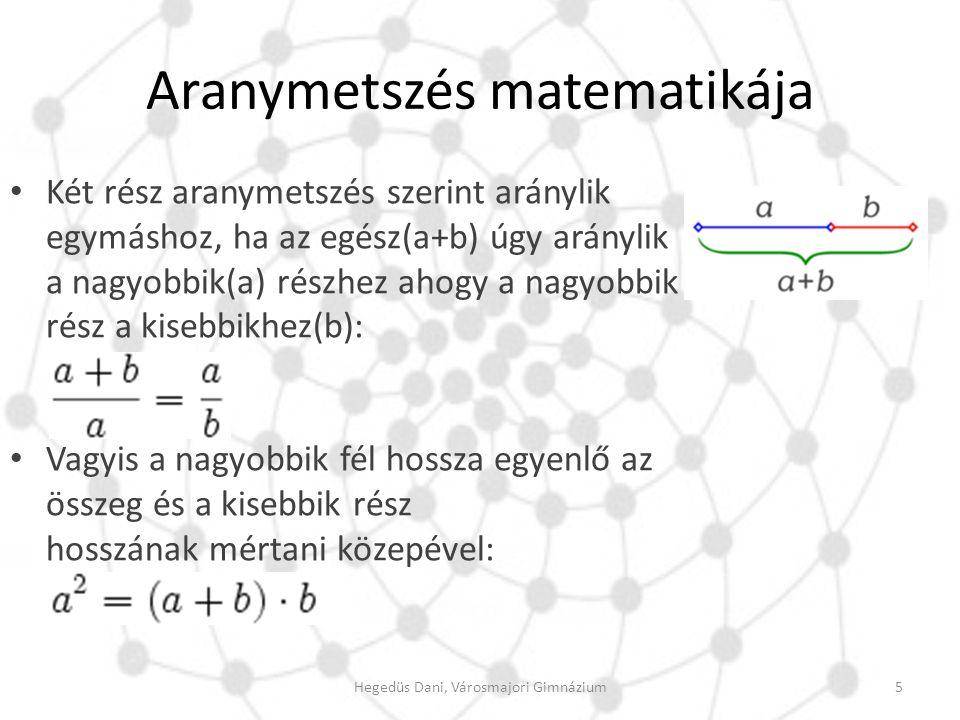 Aranymetszés matematikája Két rész aranymetszés szerint aránylik egymáshoz, ha az egész(a+b) úgy aránylik a nagyobbik(a) részhez ahogy a nagyobbik rés