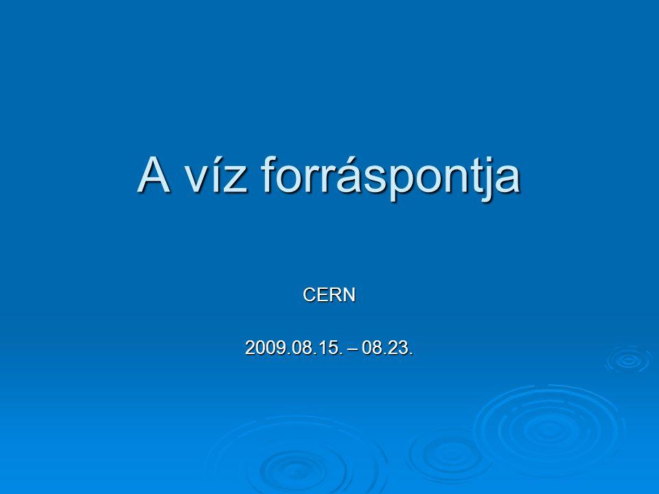 A víz forráspontja CERN 2009.08.15. – 08.23.