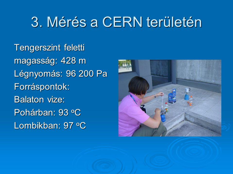 3. Mérés a CERN területén Tengerszint feletti magasság: 428 m Légnyomás: 96 200 Pa Forráspontok: Balaton vize: Pohárban: 93 oC Lombikban: 97 oC