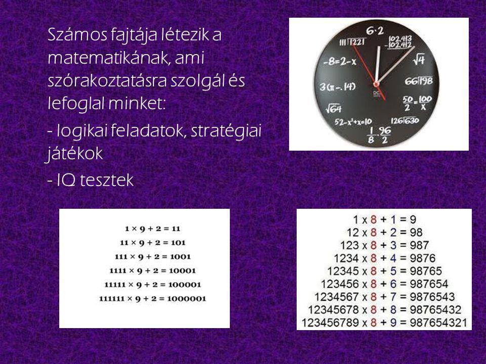 Számos fajtája létezik a matematikának, ami szórakoztatásra szolgál és lefoglal minket: - logikai feladatok, stratégiai játékok - IQ tesztek