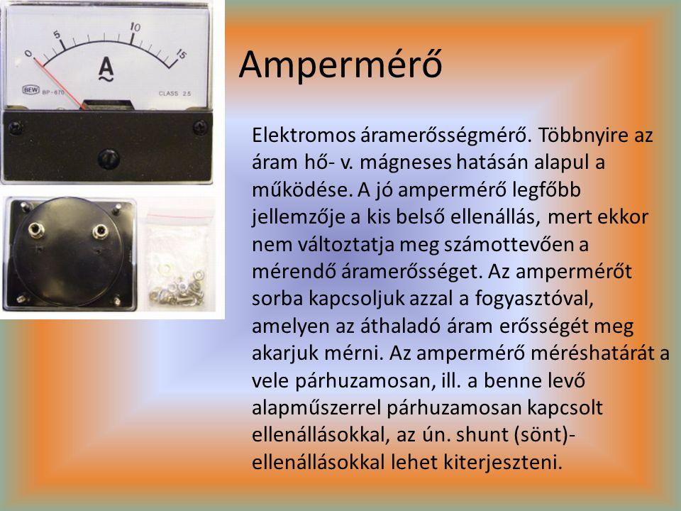 Ampermérő Elektromos áramerősségmérő. Többnyire az áram hő- v. mágneses hatásán alapul a működése. A jó ampermérő legfőbb jellemzője a kis belső ellen