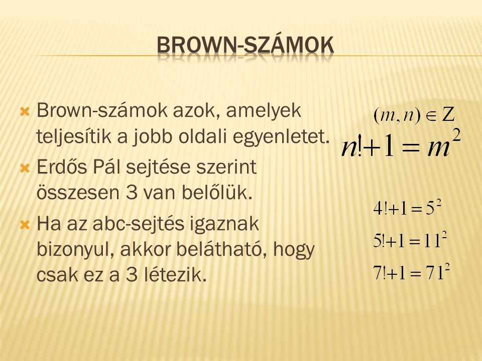  Brown-számok azok, amelyek teljesítik a jobb oldali egyenletet.  Erdős Pál sejtése szerint összesen 3 van belőlük.  Ha az abc-sejtés igaznak bizon