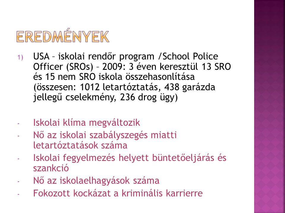 1) USA – iskolai rendőr program /School Police Officer (SROs) – 2009: 3 éven keresztül 13 SRO és 15 nem SRO iskola összehasonlítása (összesen: 1012 letartóztatás, 438 garázda jellegű cselekmény, 236 drog ügy) - Iskolai klíma megváltozik - Nő az iskolai szabályszegés miatti letartóztatások száma - Iskolai fegyelmezés helyett büntetőeljárás és szankció - Nő az iskolaelhagyások száma - Fokozott kockázat a kriminális karrierre