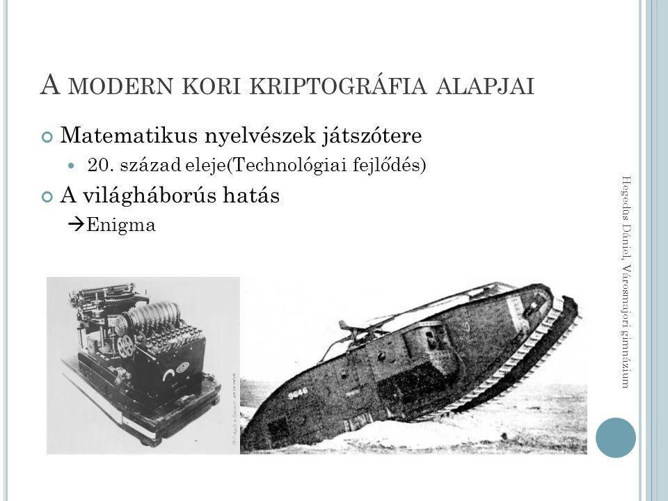 A MODERN KORI KRIPTOGRÁFIA ALAPJAI Matematikus nyelvészek játszótere 20. század eleje(Technológiai fejlődés) A világháborús hatás  Enigma Hegedüs Dán