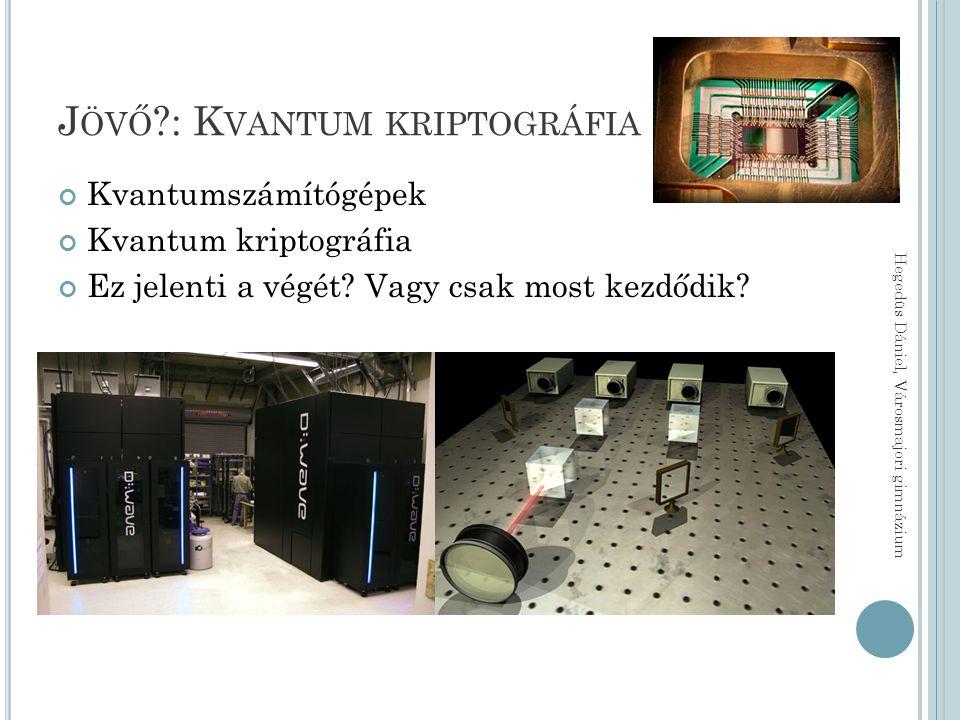 J ÖVŐ : K VANTUM KRIPTOGRÁFIA Kvantumszámítógépek Kvantum kriptográfia Ez jelenti a végét.