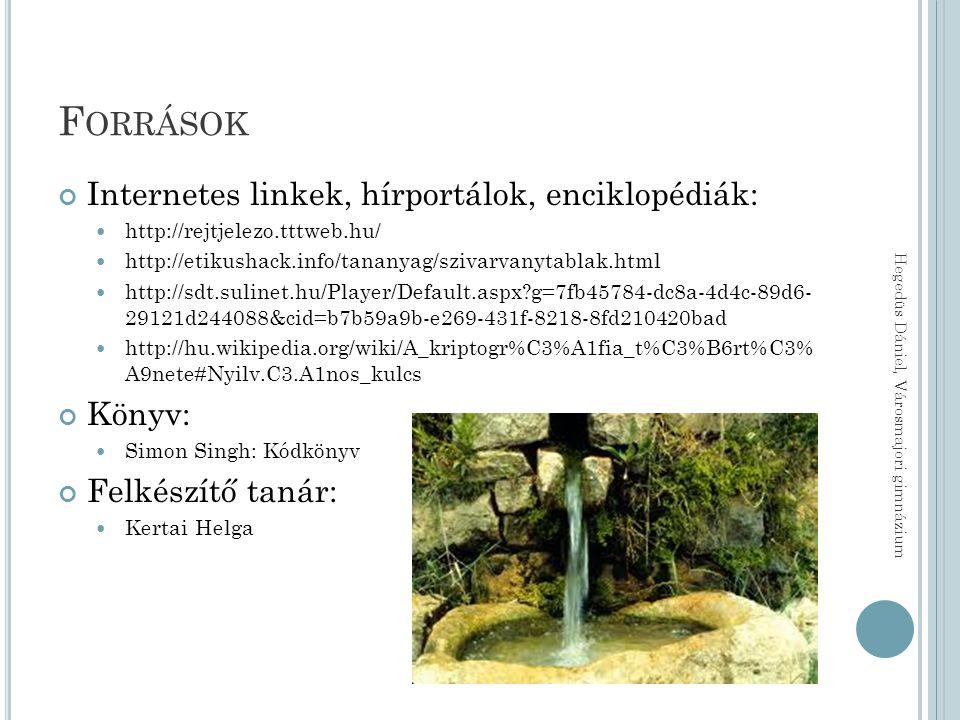 F ORRÁSOK Internetes linkek, hírportálok, enciklopédiák: http://rejtjelezo.tttweb.hu/ http://etikushack.info/tananyag/szivarvanytablak.html http://sdt.sulinet.hu/Player/Default.aspx g=7fb45784-dc8a-4d4c-89d6- 29121d244088&cid=b7b59a9b-e269-431f-8218-8fd210420bad http://hu.wikipedia.org/wiki/A_kriptogr%C3%A1fia_t%C3%B6rt%C3% A9nete#Nyilv.C3.A1nos_kulcs Könyv: Simon Singh: Kódkönyv Felkészítő tanár: Kertai Helga Hegedüs Dániel, Városmajori gimnázium