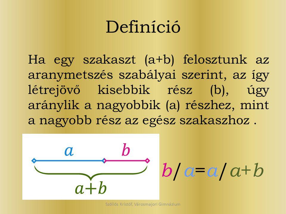 Definíció Ha egy szakaszt (a+b) felosztunk az aranymetszés szabályai szerint, az így létrejövő kisebbik rész (b), úgy aránylik a nagyobbik (a) részhez